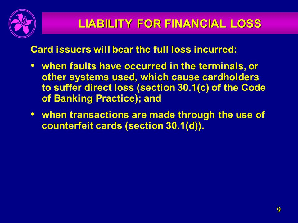 9 LIABILITY FOR FINANCIAL LOSS Card issuers will bear the full loss incurred: when faults have occurred in the terminals, or other systems used, which cause cardholders to suffer direct loss (section 30.1(c) of the Code of Banking Practice); and when transactions are made through the use of counterfeit cards (section 30.1(d)).
