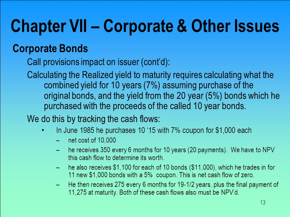 13 Chapter VII – Corporate & Other Issues Corporate Bonds Call provisions impact on issuer (cont'd): Calculating the Realized yield to maturity requir