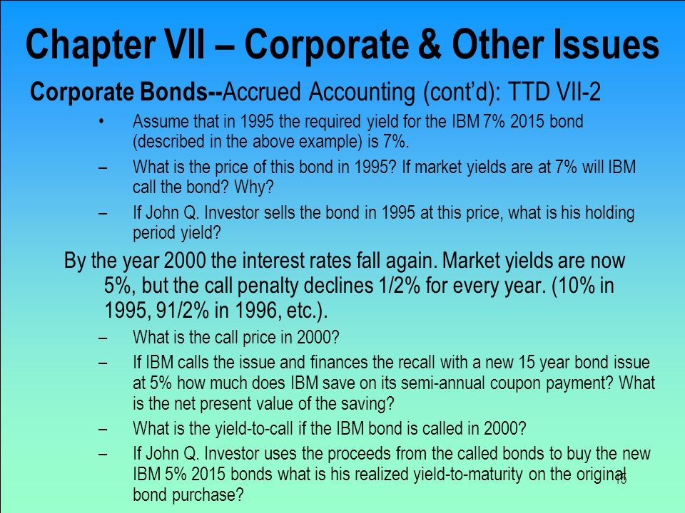 15 Chapter VII – Corporate & Other Issues Corporate Bonds-- Accrued Accounting (cont'd): TTD VII-2 Assume that in 1995 the required yield for the IBM