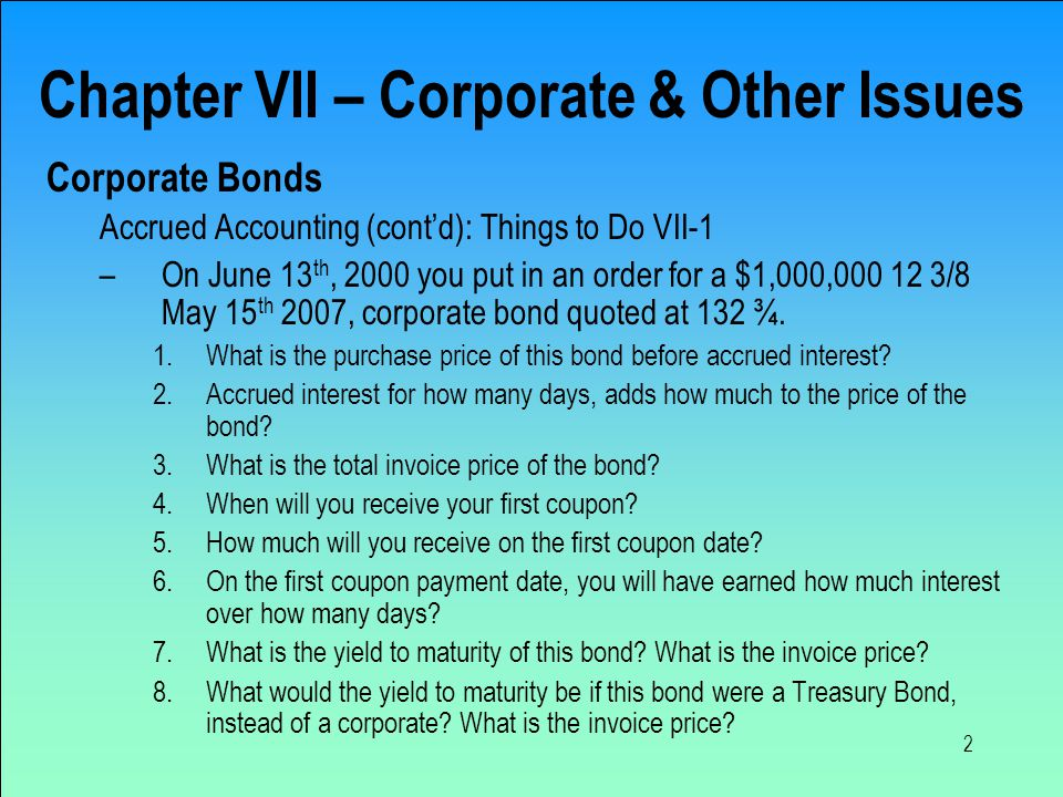 2 Chapter VII – Corporate & Other Issues Corporate Bonds Accrued Accounting (cont'd): Things to Do VII-1 –On June 13 th, 2000 you put in an order for