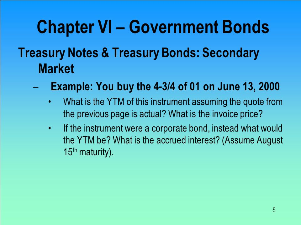 5 Treasury Notes & Treasury Bonds: Secondary Market – Example: You buy the 4-3/4 of 01 on June 13, 2000 What is the YTM of this instrument assuming th