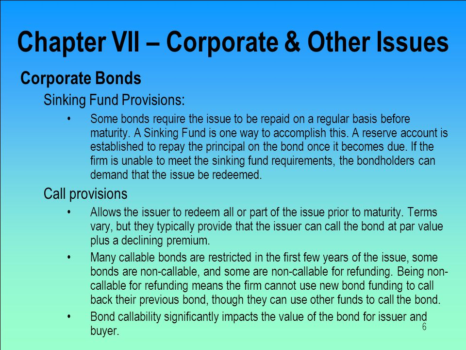 6 Chapter VII – Corporate & Other Issues Corporate Bonds Sinking Fund Provisions: Some bonds require the issue to be repaid on a regular basis before