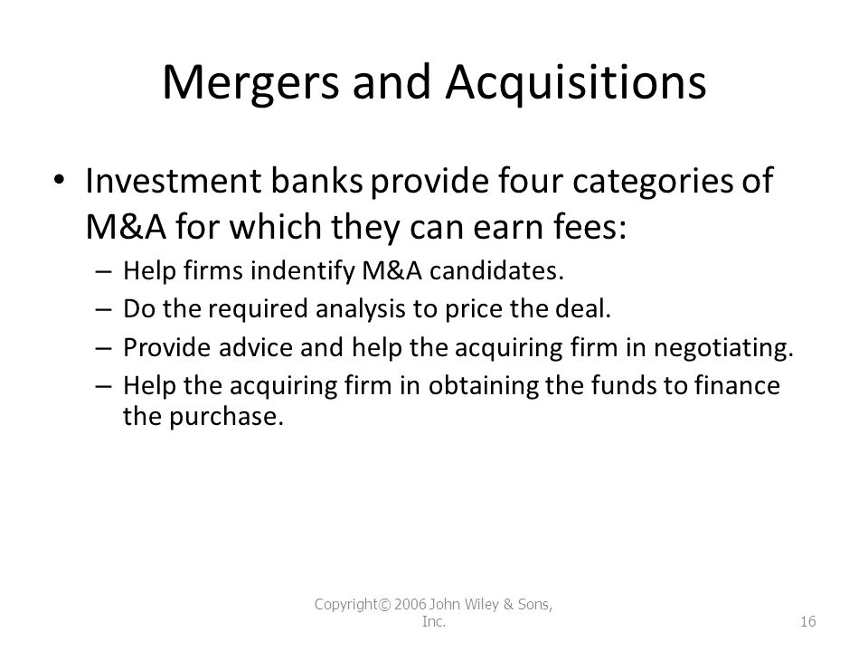 Mergers and Acquisitions Investment banks provide four categories of M&A for which they can earn fees: – Help firms indentify M&A candidates. – Do the