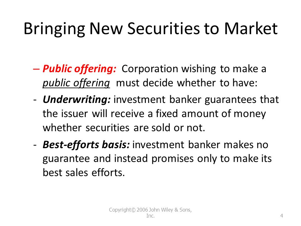 Bringing New Securities to Market – Public offering: Corporation wishing to make a public offering must decide whether to have: -Underwriting: investm