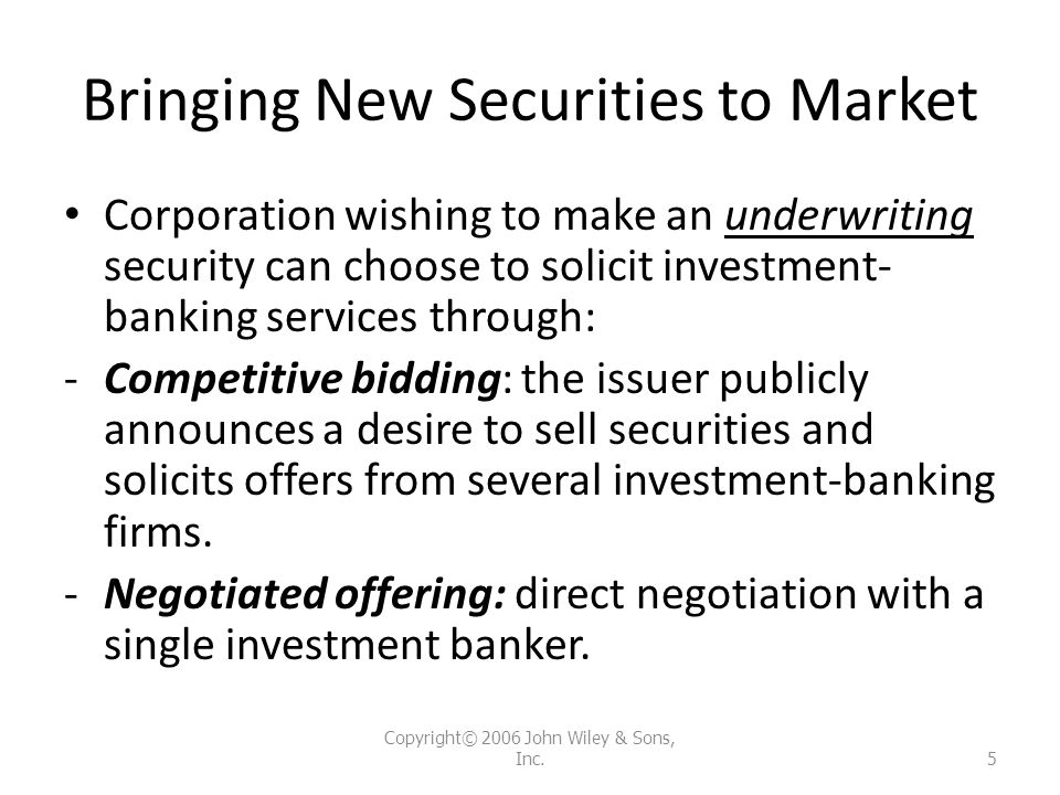 Bringing New Securities to Market Corporation wishing to make an underwriting security can choose to solicit investment- banking services through: -Co