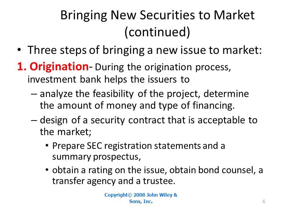 Bringing New Securities to Market (continued) Three steps of bringing a new issue to market: 1. Origination- During the origination process, investmen