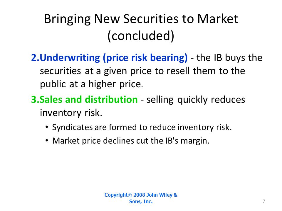 Bringing New Securities to Market (concluded) 2.Underwriting (price risk bearing) - the IB buys the securities at a given price to resell them to the