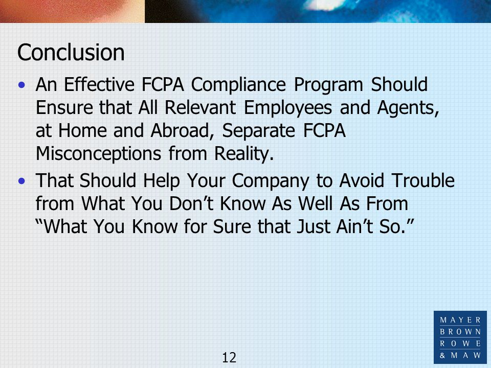 Conclusion An Effective FCPA Compliance Program Should Ensure that All Relevant Employees and Agents, at Home and Abroad, Separate FCPA Misconceptions from Reality.