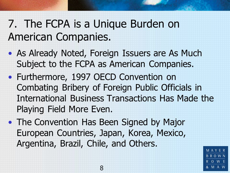 7. The FCPA is a Unique Burden on American Companies. As Already Noted, Foreign Issuers are As Much Subject to the FCPA as American Companies. Further