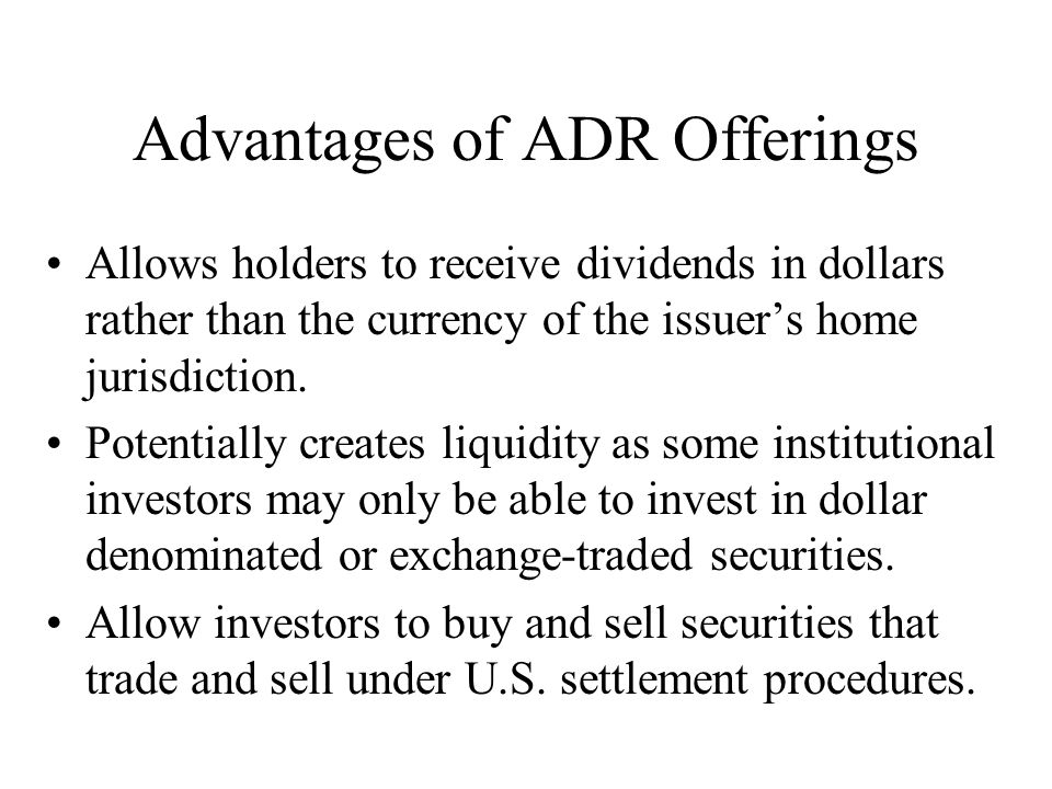 Advantages of ADR Offerings Allows holders to receive dividends in dollars rather than the currency of the issuer's home jurisdiction.