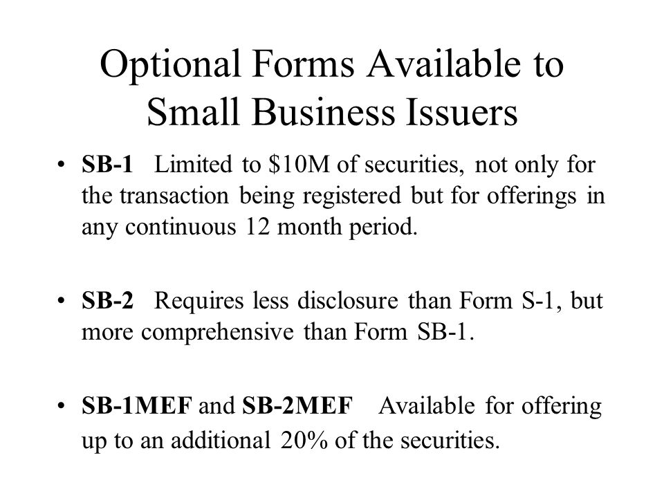 Optional Forms Available to Small Business Issuers SB-1 Limited to $10M of securities, not only for the transaction being registered but for offerings in any continuous 12 month period.