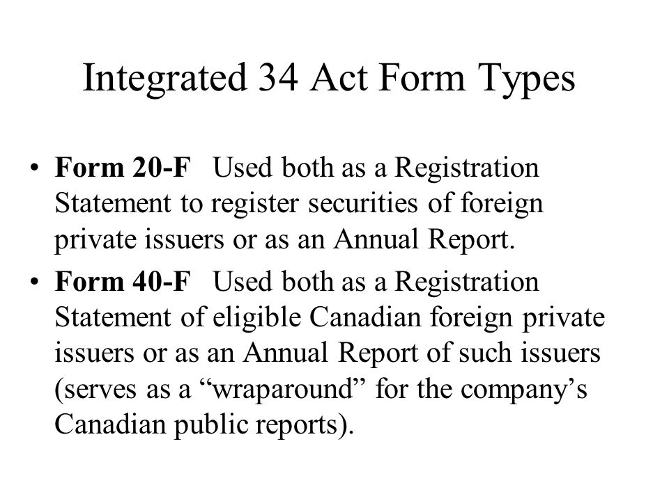 Integrated 34 Act Form Types Form 20-F Used both as a Registration Statement to register securities of foreign private issuers or as an Annual Report.