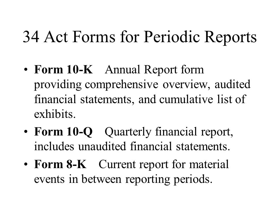 34 Act Forms for Periodic Reports Form 10-K Annual Report form providing comprehensive overview, audited financial statements, and cumulative list of exhibits.