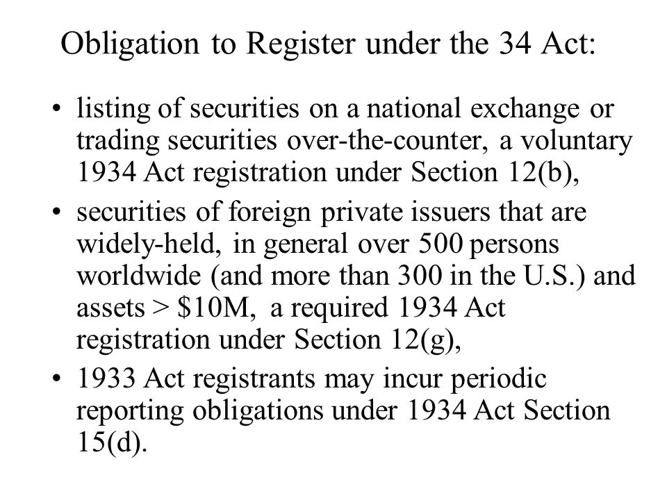 Obligation to Register under the 34 Act: listing of securities on a national exchange or trading securities over-the-counter, a voluntary 1934 Act registration under Section 12(b), securities of foreign private issuers that are widely-held, in general over 500 persons worldwide (and more than 300 in the U.S.) and assets > $10M, a required 1934 Act registration under Section 12(g), 1933 Act registrants may incur periodic reporting obligations under 1934 Act Section 15(d).