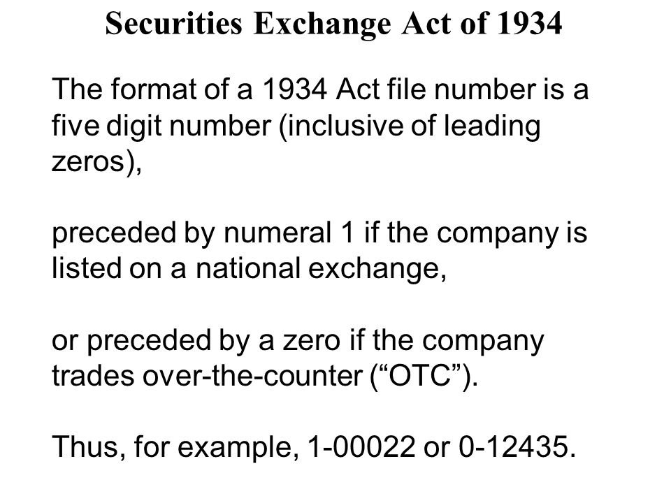 Securities Exchange Act of 1934 The format of a 1934 Act file number is a five digit number (inclusive of leading zeros), preceded by numeral 1 if the company is listed on a national exchange, or preceded by a zero if the company trades over-the-counter ( OTC ).