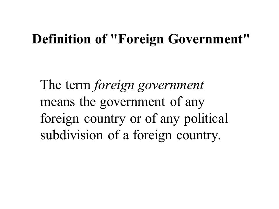 Definition of Foreign Government The term foreign government means the government of any foreign country or of any political subdivision of a foreign country.