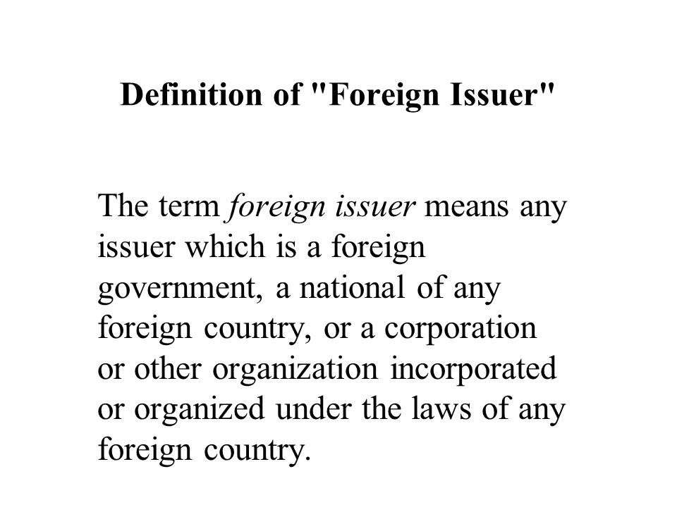 Definition of Foreign Issuer The term foreign issuer means any issuer which is a foreign government, a national of any foreign country, or a corporation or other organization incorporated or organized under the laws of any foreign country.