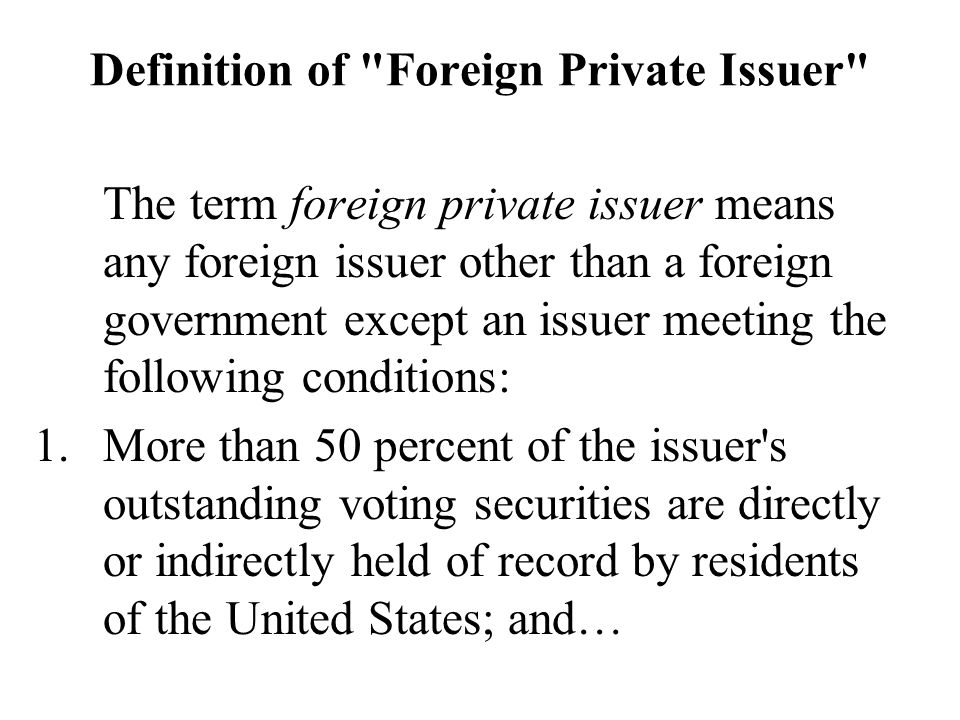 Definition of Foreign Private Issuer The term foreign private issuer means any foreign issuer other than a foreign government except an issuer meeting the following conditions: 1.More than 50 percent of the issuer s outstanding voting securities are directly or indirectly held of record by residents of the United States; and…