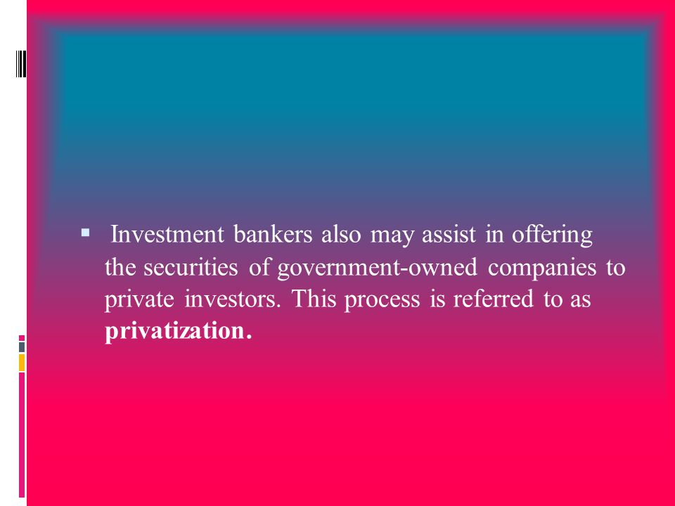  Investment bankers also may assist in offering the securities of government-owned companies to private investors. This process is referred to as pri