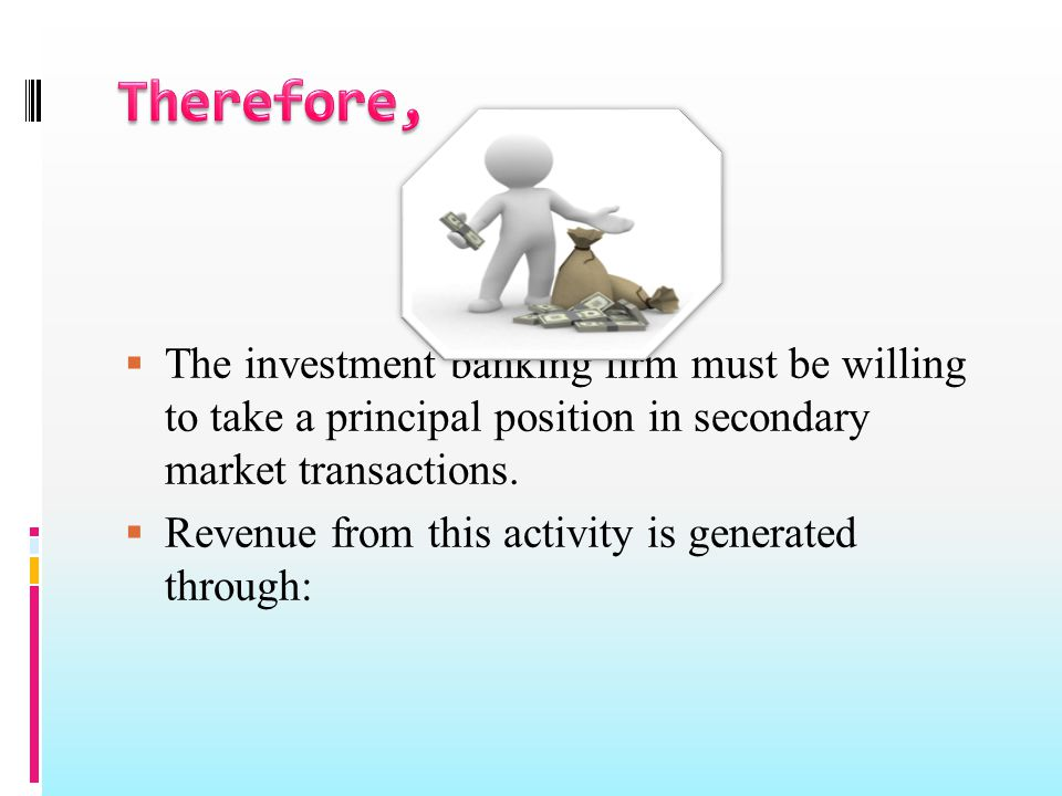  The investment banking firm must be willing to take a principal position in secondary market transactions.  Revenue from this activity is generated