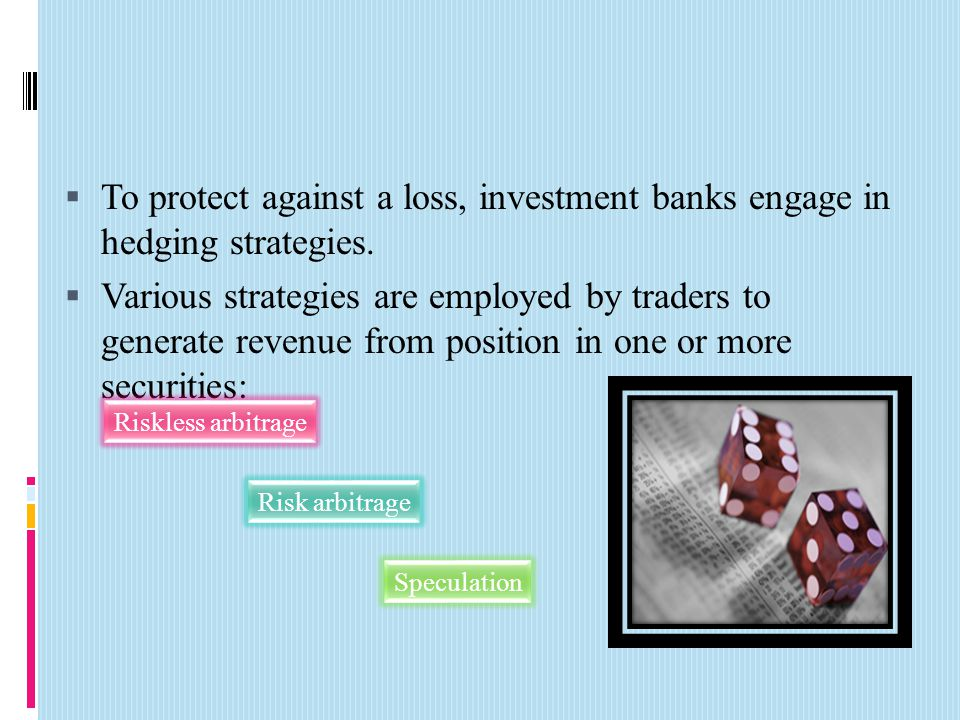  To protect against a loss, investment banks engage in hedging strategies.  Various strategies are employed by traders to generate revenue from posi