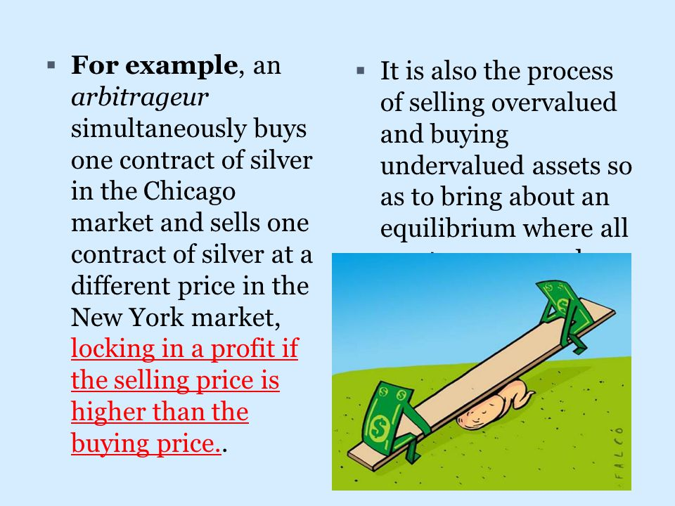 For example, an arbitrageur simultaneously buys one contract of silver in the Chicago market and sells one contract of silver at a different price i