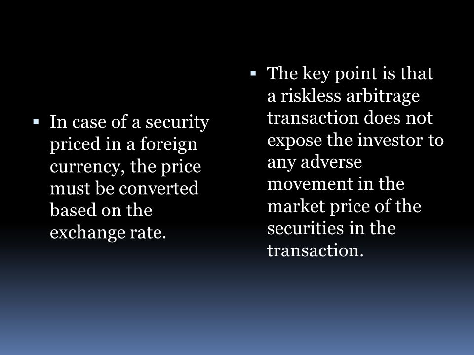  In case of a security priced in a foreign currency, the price must be converted based on the exchange rate.  The key point is that a riskless arbit