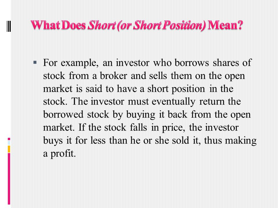  For example, an investor who borrows shares of stock from a broker and sells them on the open market is said to have a short position in the stock.
