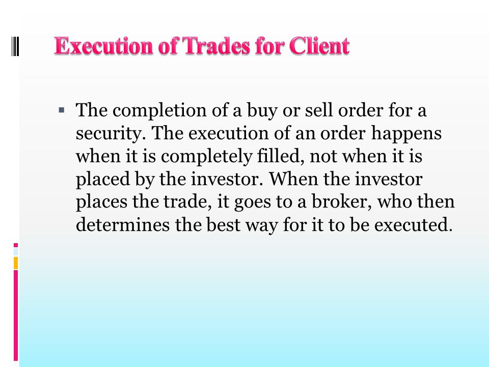  The completion of a buy or sell order for a security. The execution of an order happens when it is completely filled, not when it is placed by the i