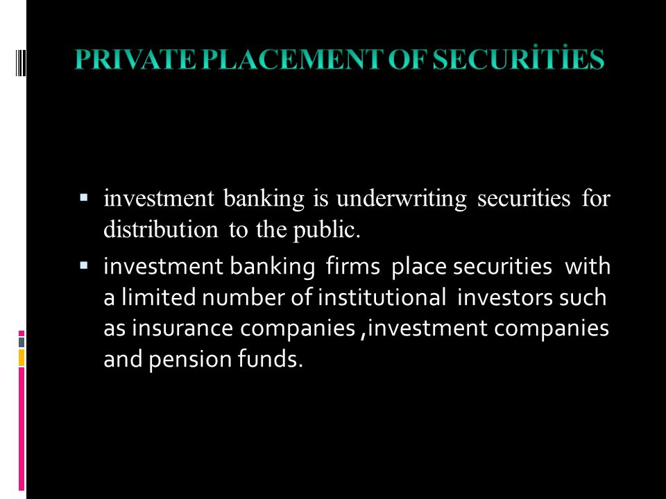  investment banking is underwriting securities for distribution to the public.  investment banking firms place securities with a limited number of i