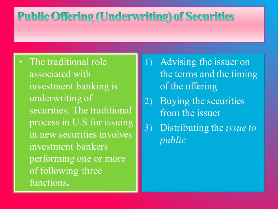 The traditional role associated with investment banking is underwriting of securities. The traditional process in U.S for issuing in new securities in
