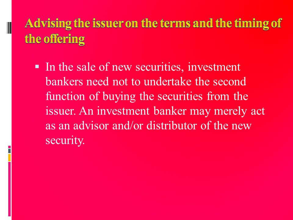  In the sale of new securities, investment bankers need not to undertake the second function of buying the securities from the issuer. An investment