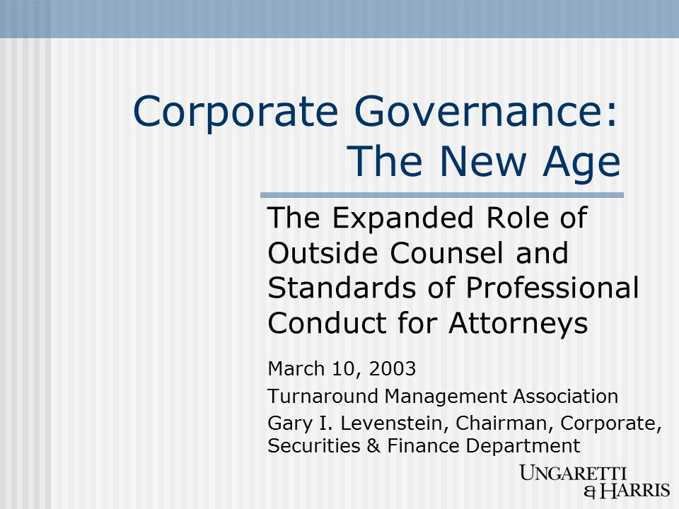 Corporate Governance: The New Age The Expanded Role of Outside Counsel and Standards of Professional Conduct for Attorneys March 10, 2003 Turnaround Management Association Gary I.