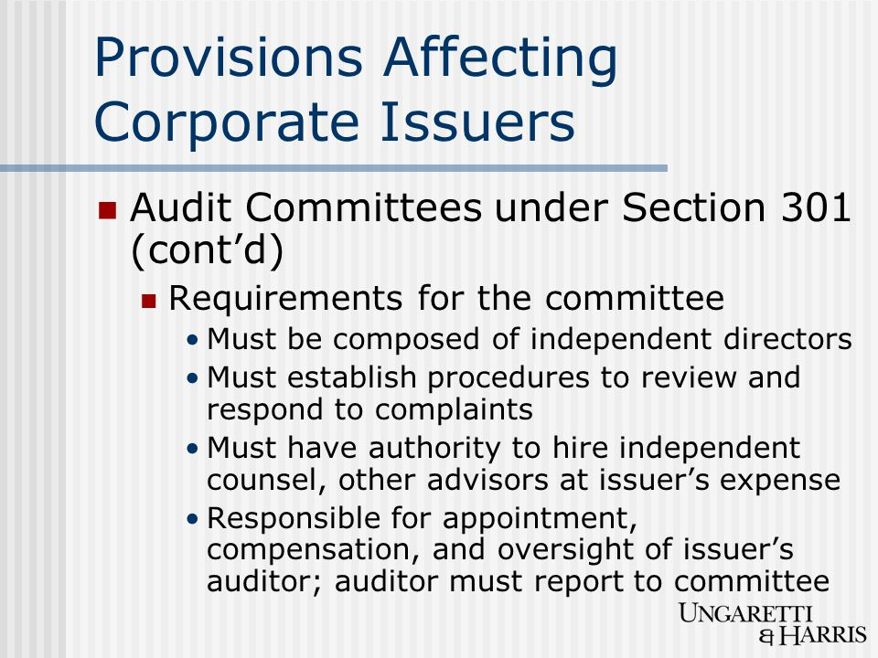 Provisions Affecting Corporate Issuers Audit Committees under Section 301 (cont'd) Requirements for the committee Must be composed of independent directors Must establish procedures to review and respond to complaints Must have authority to hire independent counsel, other advisors at issuer's expense Responsible for appointment, compensation, and oversight of issuer's auditor; auditor must report to committee