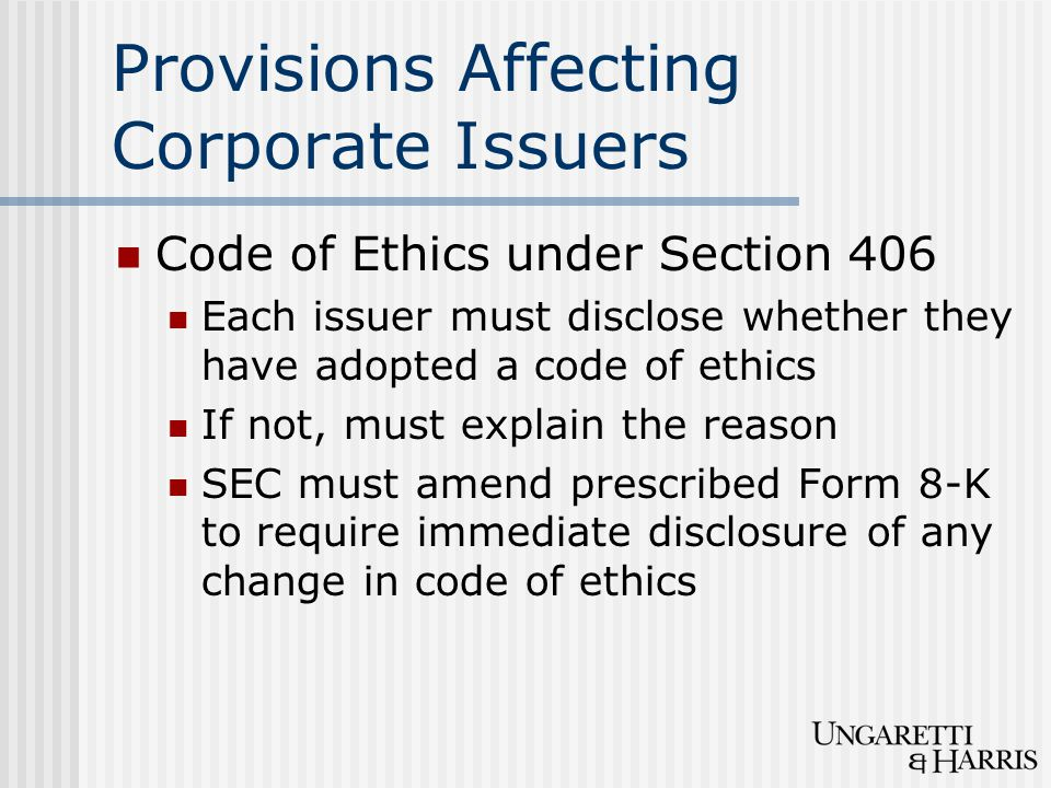Provisions Affecting Corporate Issuers Code of Ethics under Section 406 Each issuer must disclose whether they have adopted a code of ethics If not, must explain the reason SEC must amend prescribed Form 8-K to require immediate disclosure of any change in code of ethics