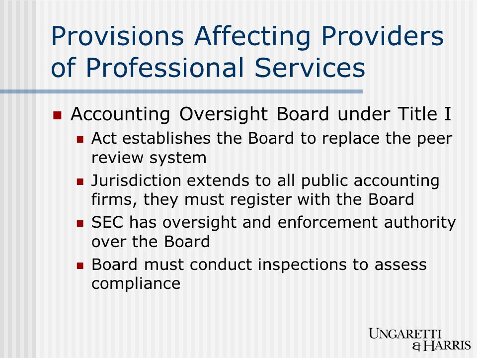 Provisions Affecting Providers of Professional Services Accounting Oversight Board under Title I Act establishes the Board to replace the peer review system Jurisdiction extends to all public accounting firms, they must register with the Board SEC has oversight and enforcement authority over the Board Board must conduct inspections to assess compliance