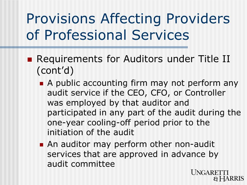 Provisions Affecting Providers of Professional Services Requirements for Auditors under Title II (cont'd) A public accounting firm may not perform any audit service if the CEO, CFO, or Controller was employed by that auditor and participated in any part of the audit during the one-year cooling-off period prior to the initiation of the audit An auditor may perform other non-audit services that are approved in advance by audit committee
