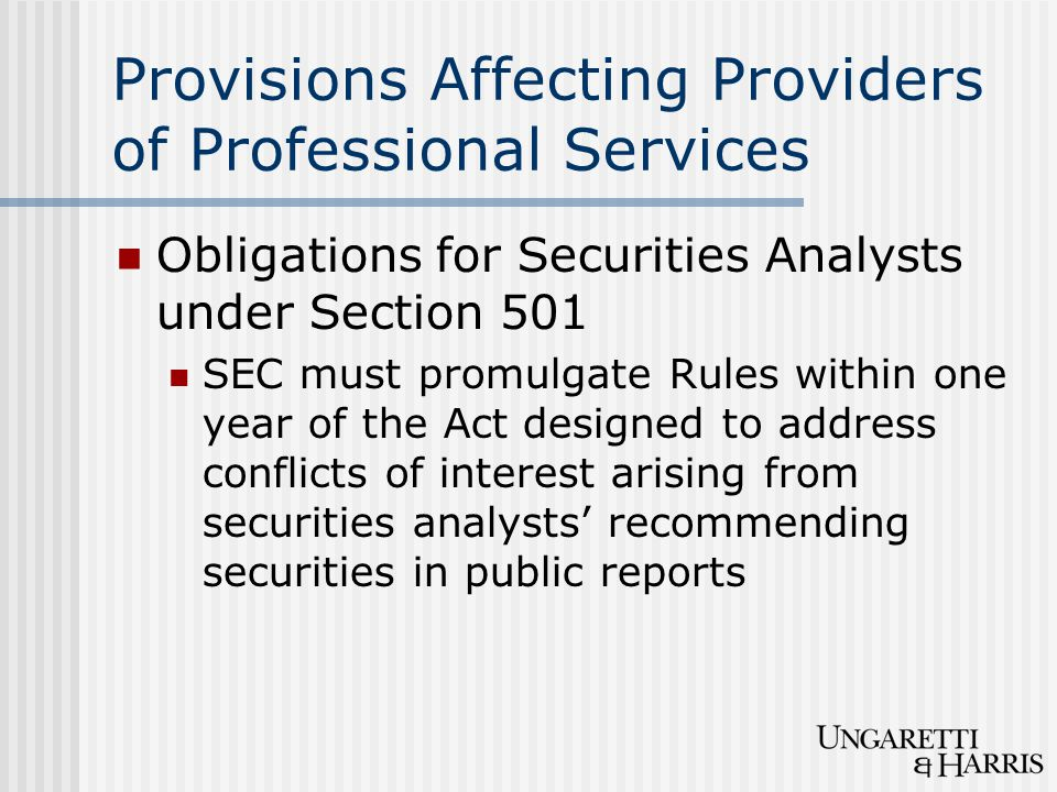 Provisions Affecting Providers of Professional Services Obligations for Securities Analysts under Section 501 SEC must promulgate Rules within one year of the Act designed to address conflicts of interest arising from securities analysts' recommending securities in public reports