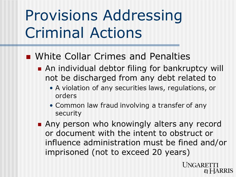Provisions Addressing Criminal Actions White Collar Crimes and Penalties An individual debtor filing for bankruptcy will not be discharged from any debt related to A violation of any securities laws, regulations, or orders Common law fraud involving a transfer of any security Any person who knowingly alters any record or document with the intent to obstruct or influence administration must be fined and/or imprisoned (not to exceed 20 years)