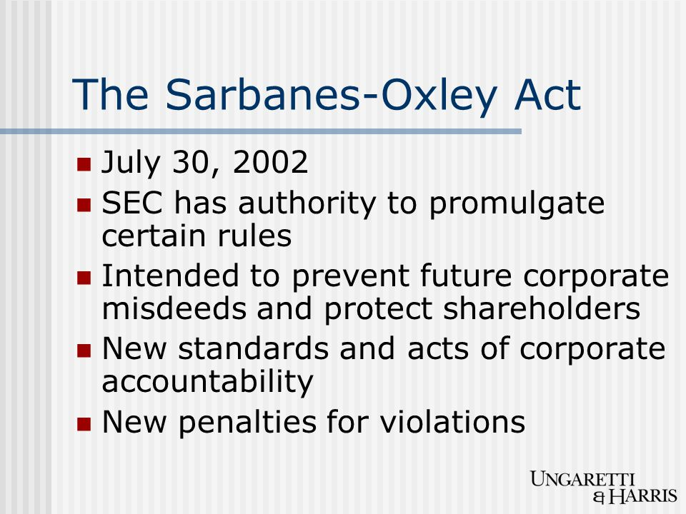 The Sarbanes-Oxley Act July 30, 2002 SEC has authority to promulgate certain rules Intended to prevent future corporate misdeeds and protect shareholders New standards and acts of corporate accountability New penalties for violations