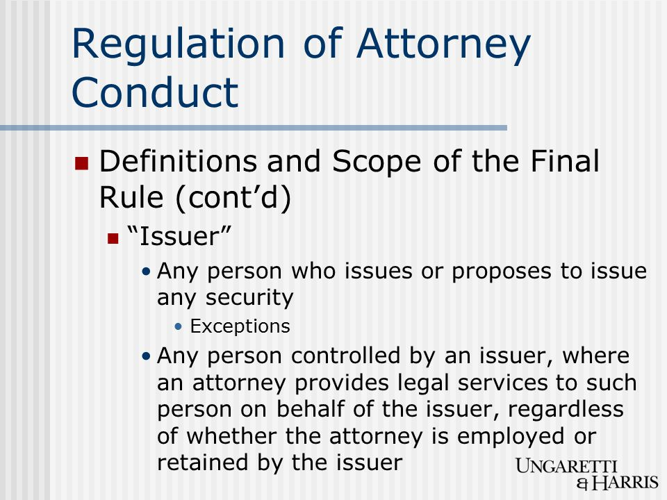 Regulation of Attorney Conduct Definitions and Scope of the Final Rule (cont'd) Issuer Any person who issues or proposes to issue any security Exceptions Any person controlled by an issuer, where an attorney provides legal services to such person on behalf of the issuer, regardless of whether the attorney is employed or retained by the issuer