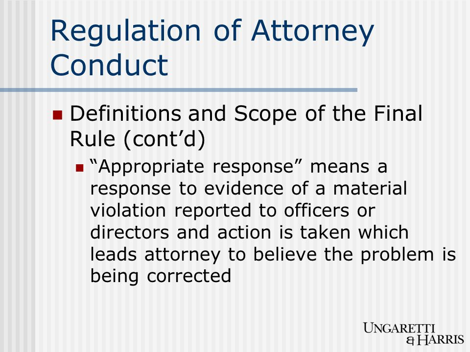 Regulation of Attorney Conduct Definitions and Scope of the Final Rule (cont'd) Appropriate response means a response to evidence of a material violation reported to officers or directors and action is taken which leads attorney to believe the problem is being corrected