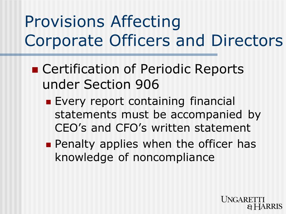 Provisions Affecting Corporate Officers and Directors Certification of Periodic Reports under Section 906 Every report containing financial statements must be accompanied by CEO's and CFO's written statement Penalty applies when the officer has knowledge of noncompliance