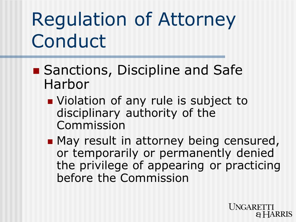 Regulation of Attorney Conduct Sanctions, Discipline and Safe Harbor Violation of any rule is subject to disciplinary authority of the Commission May