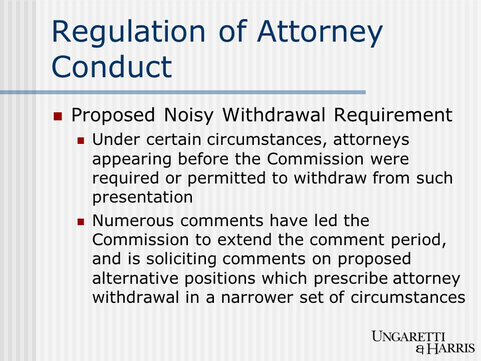 Regulation of Attorney Conduct Proposed Noisy Withdrawal Requirement Under certain circumstances, attorneys appearing before the Commission were requi