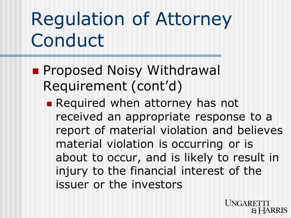 Regulation of Attorney Conduct Proposed Noisy Withdrawal Requirement (cont'd) Required when attorney has not received an appropriate response to a rep