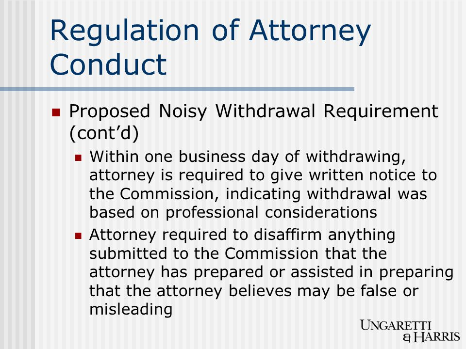 Regulation of Attorney Conduct Proposed Noisy Withdrawal Requirement (cont'd) Within one business day of withdrawing, attorney is required to give written notice to the Commission, indicating withdrawal was based on professional considerations Attorney required to disaffirm anything submitted to the Commission that the attorney has prepared or assisted in preparing that the attorney believes may be false or misleading