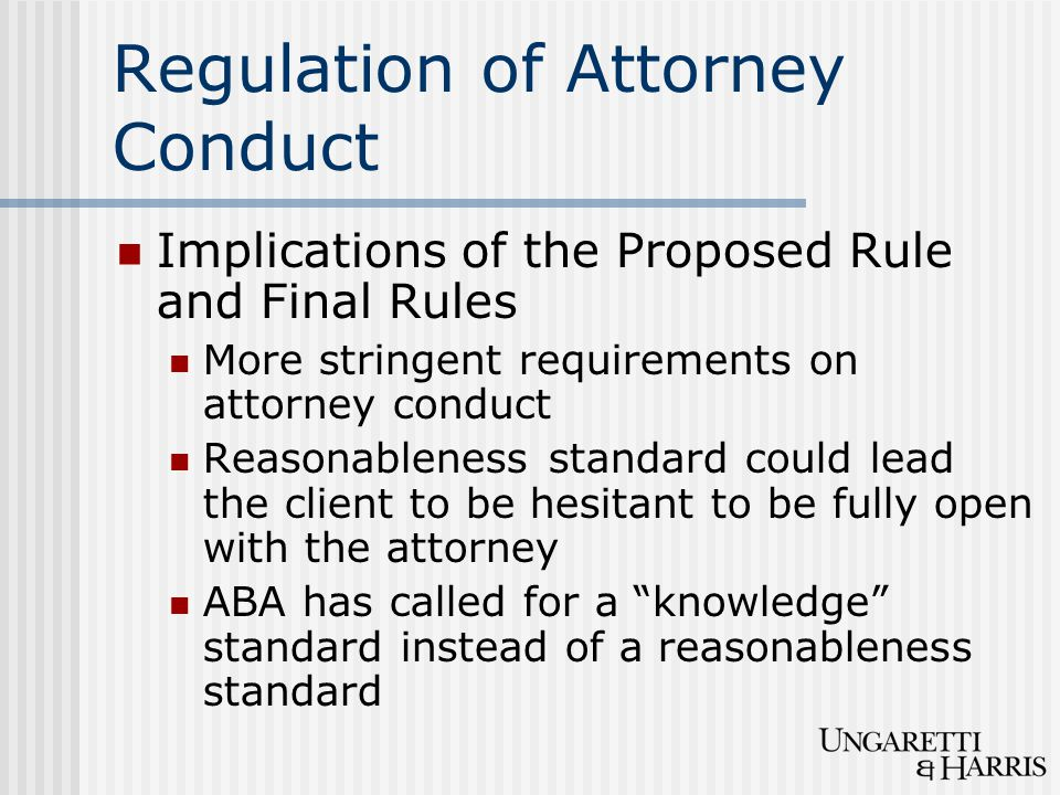 Regulation of Attorney Conduct Implications of the Proposed Rule and Final Rules More stringent requirements on attorney conduct Reasonableness standa