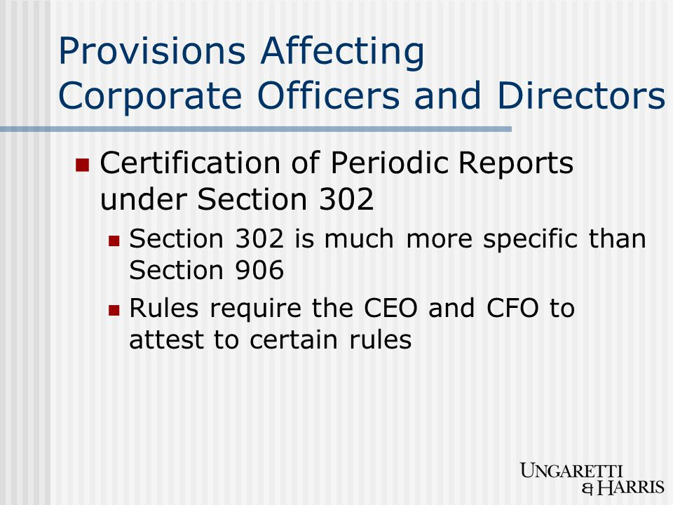 Provisions Affecting Corporate Officers and Directors Certification of Periodic Reports under Section 302 Section 302 is much more specific than Secti