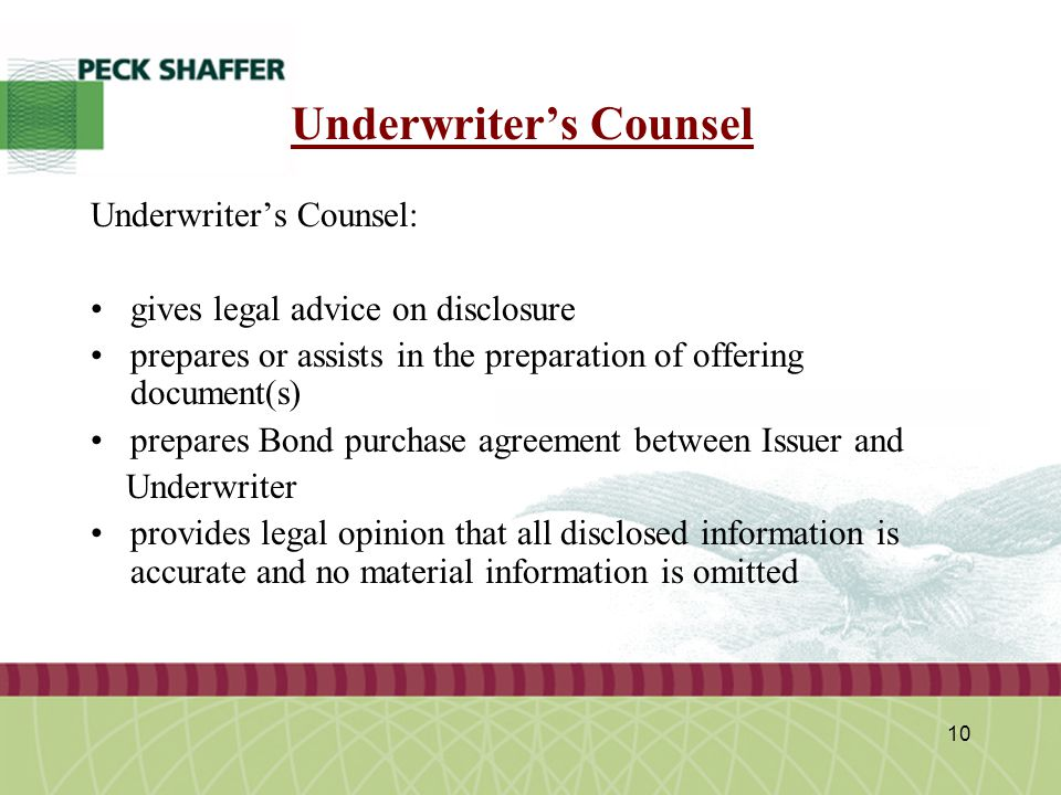 Peck, Shaffer & Williams LLP 10 Underwriter's Counsel Underwriter's Counsel: gives legal advice on disclosure prepares or assists in the preparation of offering document(s) prepares Bond purchase agreement between Issuer and Underwriter provides legal opinion that all disclosed information is accurate and no material information is omitted